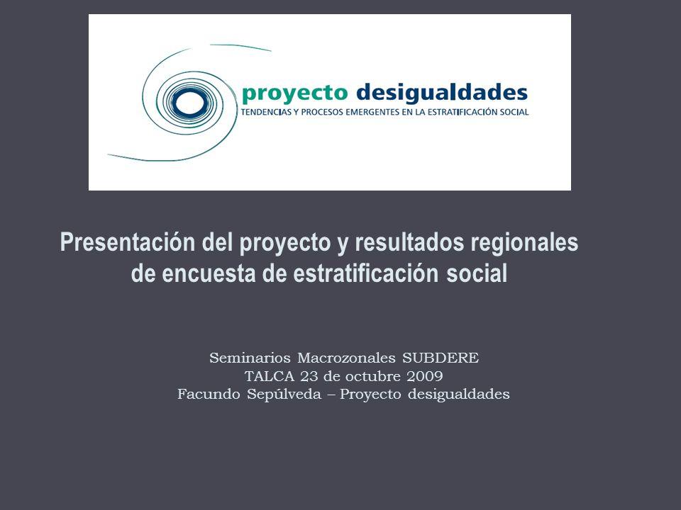 Presentación del proyecto y resultados regionales de encuesta de estratificación social Seminarios Macrozonales SUBDERE TALCA 23 de octubre 2009 Facundo Sepúlveda – Proyecto desigualdades