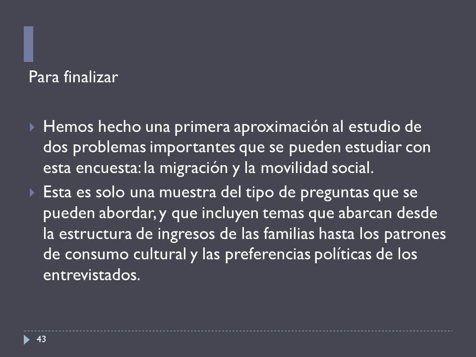 43 Para finalizar  Hemos hecho una primera aproximación al estudio de dos problemas importantes que se pueden estudiar con esta encuesta: la migración y la movilidad social.