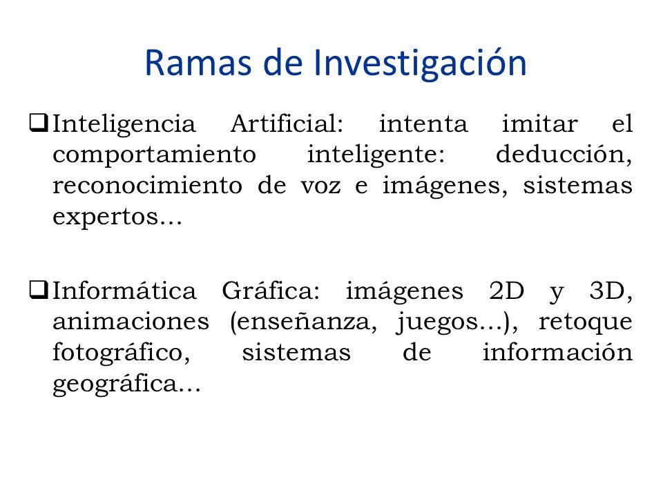 Ramas de Investigación  Inteligencia Artificial: intenta imitar el comportamiento inteligente: deducción, reconocimiento de voz e imágenes, sistemas
