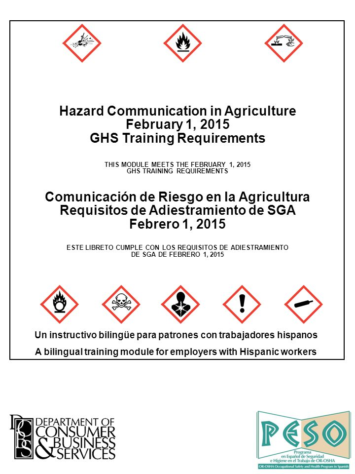Hazard Communication in Agriculture February 1, 2015 GHS Training Requirements THIS MODULE MEETS THE FEBRUARY 1, 2015 GHS TRAINING REQUIREMENTS Comunicación de Riesgo en la Agricultura Requisitos de Adiestramiento de SGA Febrero 1, 2015 ESTE LIBRETO CUMPLE CON LOS REQUISITOS DE ADIESTRAMIENTO DE SGA DE FEBRERO 1, 2015 Un instructivo bilingüe para patrones con trabajadores hispanos A bilingual training module for employers with Hispanic workers