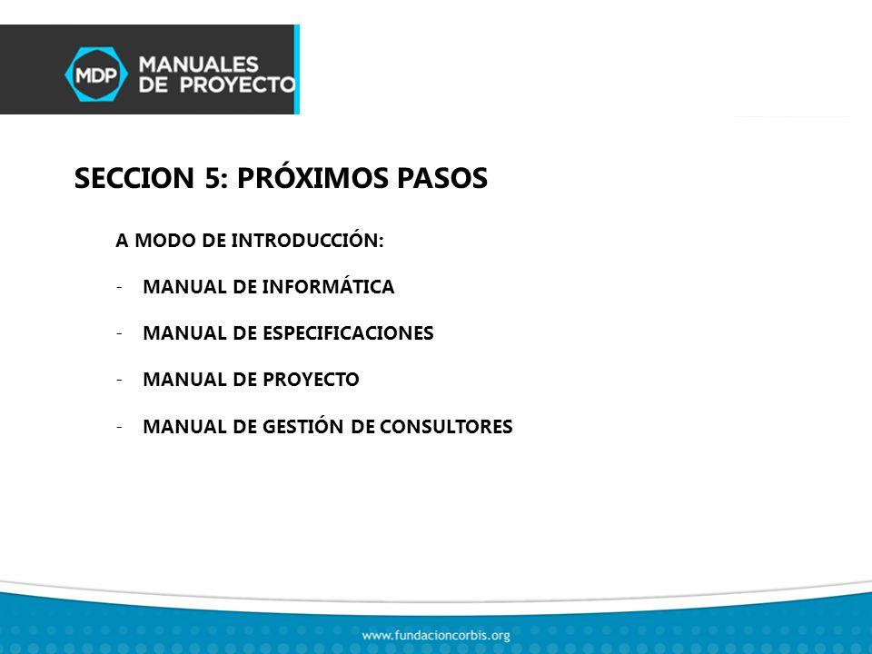 SECCION 5: PRÓXIMOS PASOS A MODO DE INTRODUCCIÓN: -MANUAL DE INFORMÁTICA -MANUAL DE ESPECIFICACIONES -MANUAL DE PROYECTO -MANUAL DE GESTIÓN DE CONSULTORES