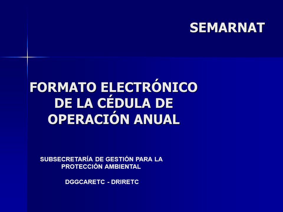 FORMATO ELECTRÓNICO DE LA CÉDULA DE OPERACIÓN ANUAL SUBSECRETARÍA DE GESTIÓN PARA LA PROTECCIÓN AMBIENTAL DGGCARETC - DRIRETC SEMARNAT
