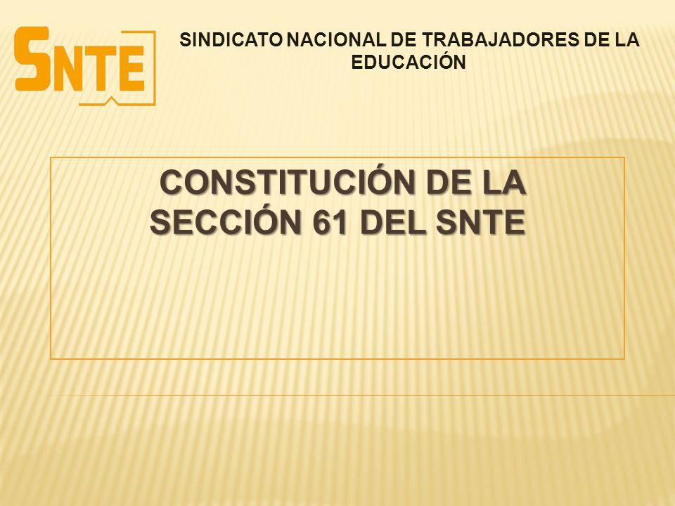 CONSTITUCIÓN DE LA SECCIÓN 61 DEL SNTE CONSTITUCIÓN DE LA SECCIÓN 61 DEL SNTE SINDICATO NACIONAL DE TRABAJADORES DE LA EDUCACIÓN