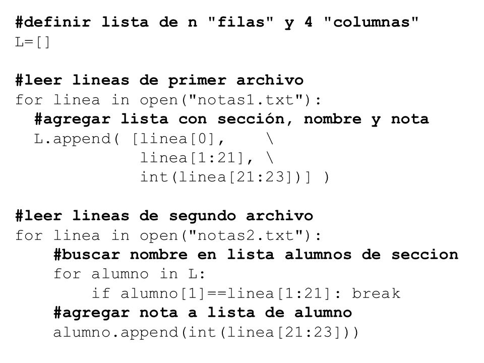 #definir lista de n filas y 4 columnas L=[] #leer lineas de primer archivo for linea in open( notas1.txt ): #agregar lista con sección, nombre y nota L.append( [linea[0], \ linea[1:21], \ int(linea[21:23])] ) #leer lineas de segundo archivo for linea in open( notas2.txt ): #buscar nombre en lista alumnos de seccion for alumno in L: if alumno[1]==linea[1:21]: break #agregar nota a lista de alumno alumno.append(int(linea[21:23]))