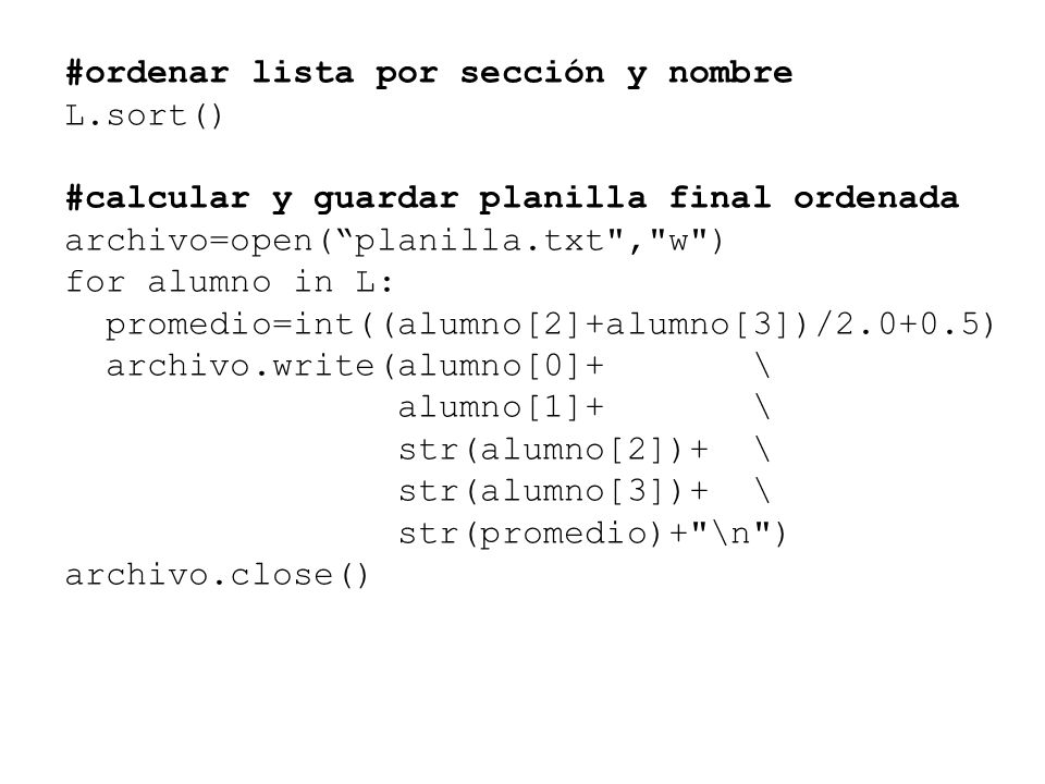 #ordenar lista por sección y nombre L.sort() #calcular y guardar planilla final ordenada archivo=open( planilla.txt , w ) for alumno in L: promedio=int((alumno[2]+alumno[3])/2.0+0.5) archivo.write(alumno[0]+ \ alumno[1]+ \ str(alumno[2])+ \ str(alumno[3])+ \ str(promedio)+ \n ) archivo.close()