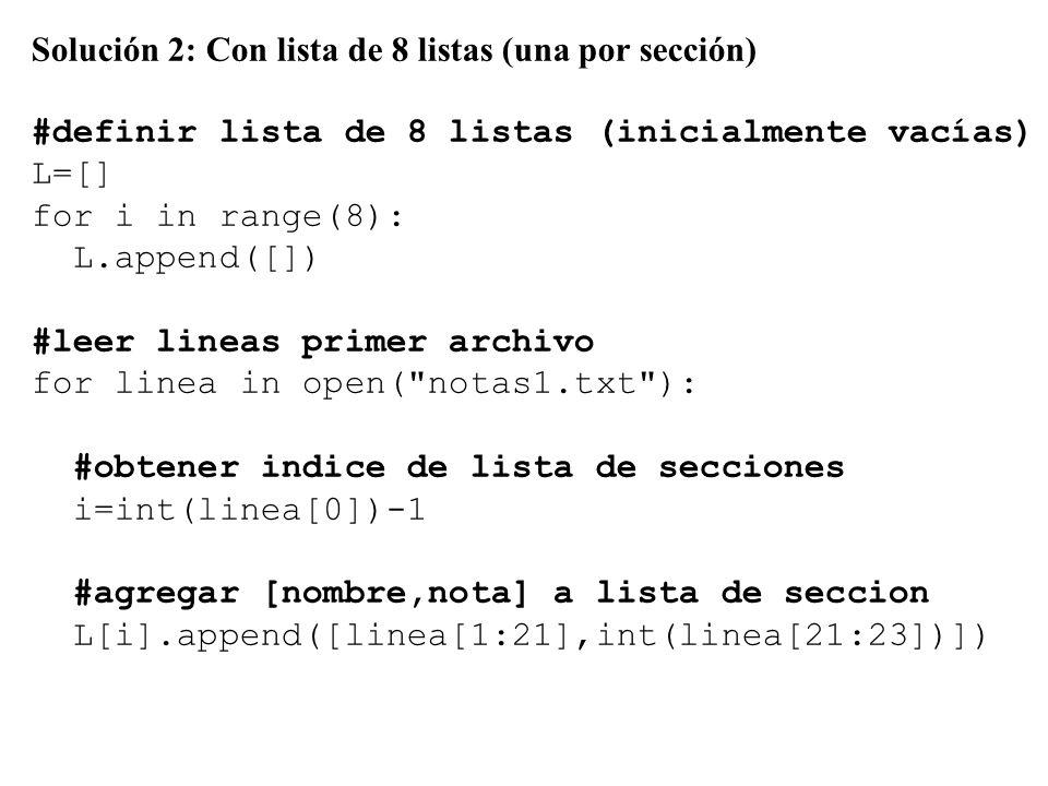 Solución 2: Con lista de 8 listas (una por sección) #definir lista de 8 listas (inicialmente vacías) L=[] for i in range(8): L.append([]) #leer lineas primer archivo for linea in open( notas1.txt ): #obtener indice de lista de secciones i=int(linea[0])-1 #agregar [nombre,nota] a lista de seccion L[i].append([linea[1:21],int(linea[21:23])])