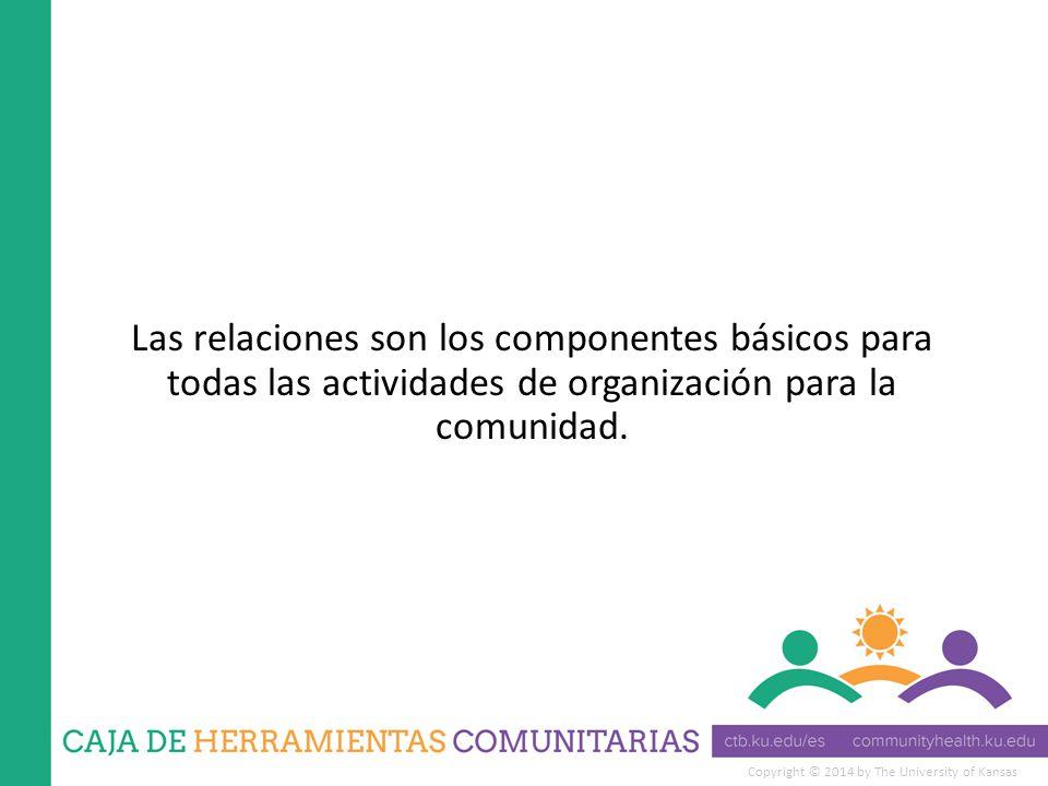 Copyright © 2014 by The University of Kansas Las relaciones son los componentes básicos para todas las actividades de organización para la comunidad.