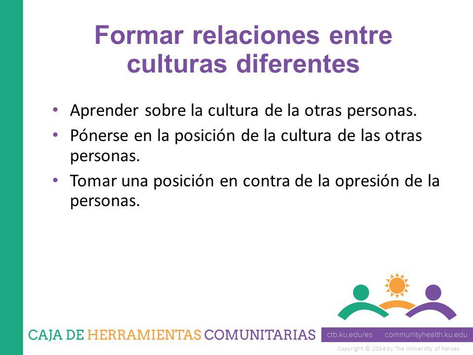 Copyright © 2014 by The University of Kansas Formar relaciones entre culturas diferentes Aprender sobre la cultura de la otras personas.