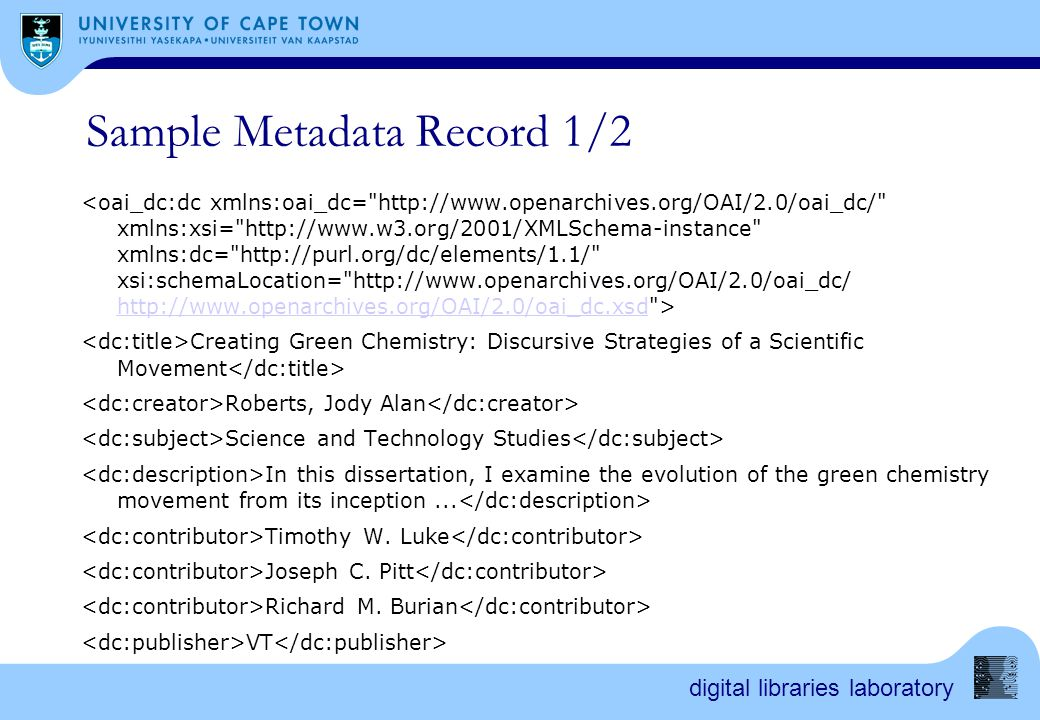 digital libraries laboratory Sample Metadata Record 1/2 http://www.openarchives.org/OAI/2.0/oai_dc.xsd Creating Green Chemistry: Discursive Strategies of a Scientific Movement Roberts, Jody Alan Science and Technology Studies In this dissertation, I examine the evolution of the green chemistry movement from its inception...