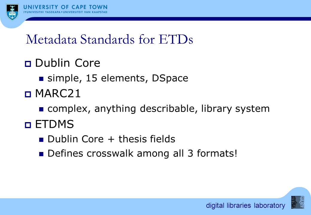 digital libraries laboratory ETDMS  ETD-MS v1.1: an Interoperability Metadata Standard for Electronic Theses and Dissertations  http://www.ndltd.org/standards/metadata/etd -ms-v1.1.html/  Defined by formal XML Schema  Provides guidance on DC and MARC as well!