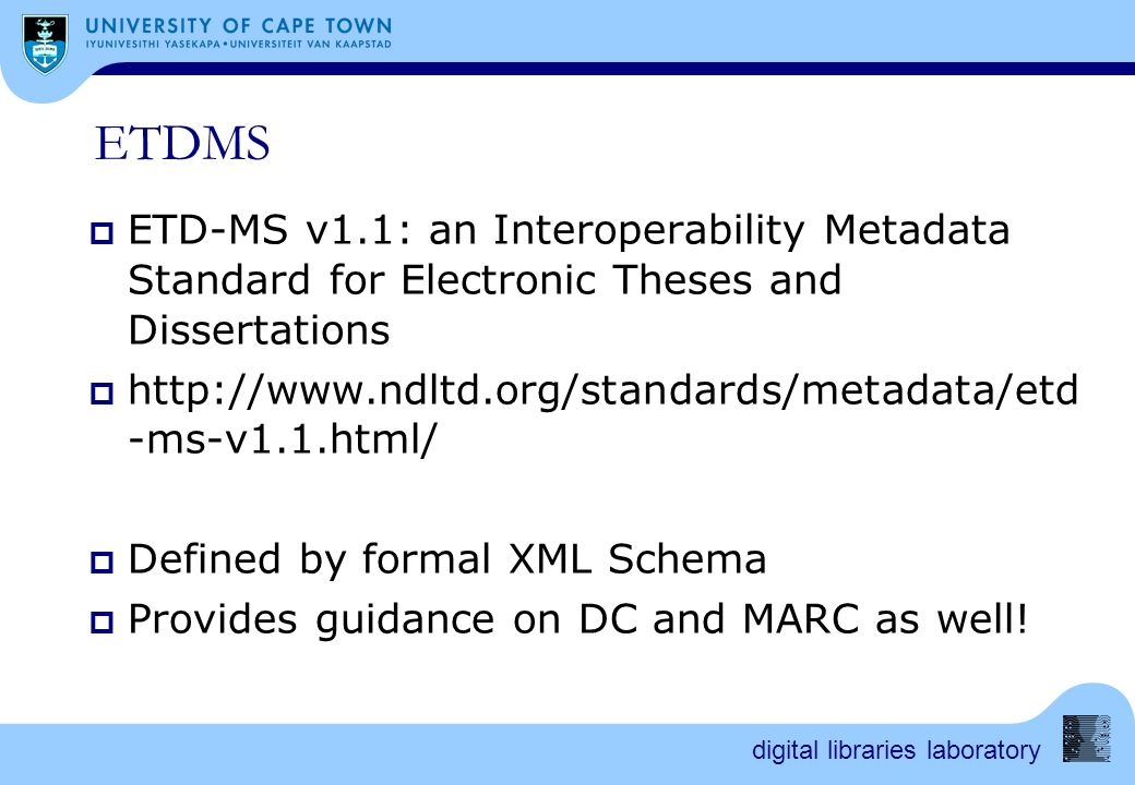 digital libraries laboratory ETDMS  ETD-MS v1.1: an Interoperability Metadata Standard for Electronic Theses and Dissertations  http://www.ndltd.org/standards/metadata/etd -ms-v1.1.html/  Defined by formal XML Schema  Provides guidance on DC and MARC as well!