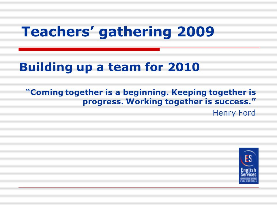 Teachers' gathering 2009 Building up a team for 2010 Coming together is a beginning.