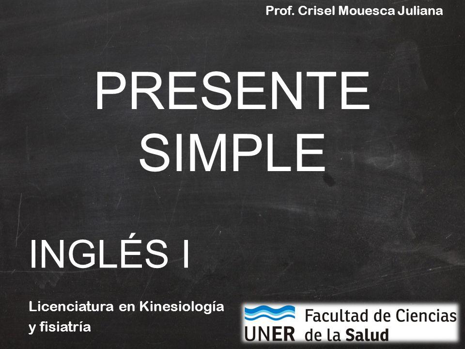 PRESENTE SIMPLE Licenciatura en Kinesiología y fisiatría INGLÉS I Prof. Crisel Mouesca Juliana