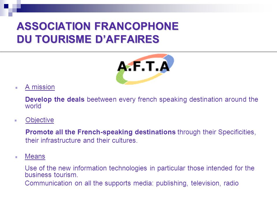 ASSOCIATION FRANCOPHONE DU TOURISME D'AFFAIRES A mission Develop the deals beetween every french speaking destination around the world Objective Promote all the French-speaking destinations through their Specificities, their infrastructure and their cultures.