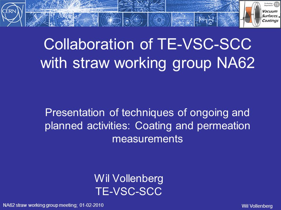 Collaboration of TE-VSC-SCC with straw working group NA62 Wil Vollenberg TE-VSC-SCC NA62 straw working group meeting; 01-02-2010 Wil Vollenberg Presentation of techniques of ongoing and planned activities: Coating and permeation measurements