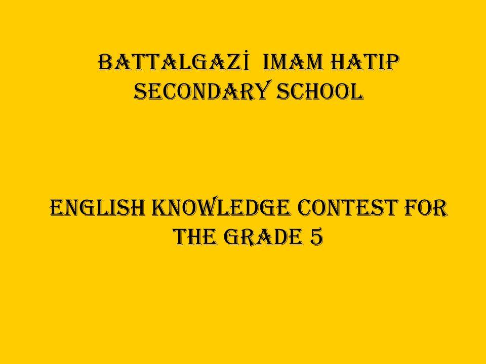 BATTALGAZ İ imam hatip SECONDARY SCHOOL ENGLISH KNOWLEDGE CONTEST FOR THE GRADE 5