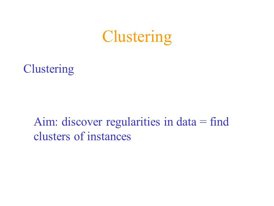 Clustering Aim: discover regularities in data = find clusters of instances