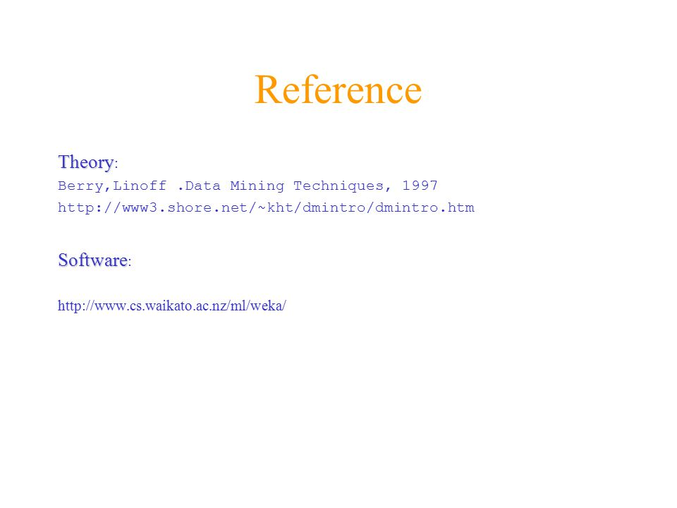 Reference Theory Theory : Berry,Linoff.Data Mining Techniques, 1997 http://www3.shore.net/~kht/dmintro/dmintro.htm Software Software : http://www.cs.waikato.ac.nz/ml/weka/