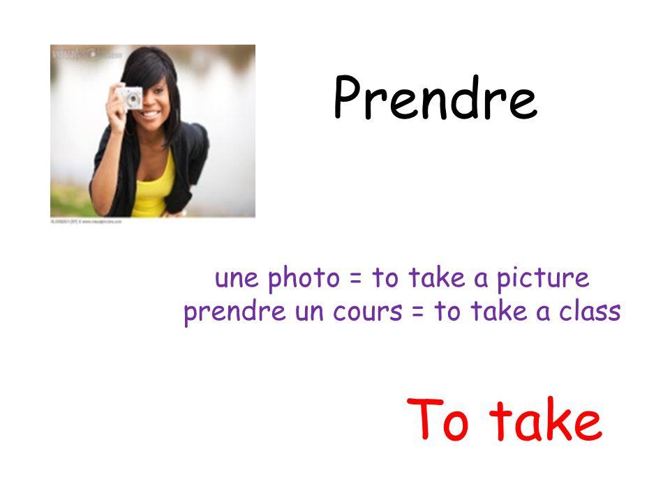 Prendre To take une photo = to take a picture prendre un cours = to take a class