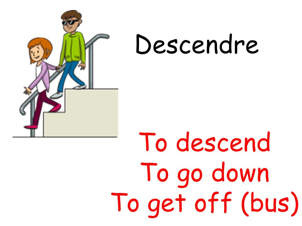 Descendre To descend To go down To get off (bus)