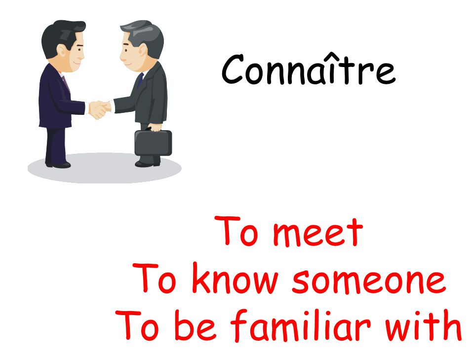 Connaître To meet To know someone To be familiar with