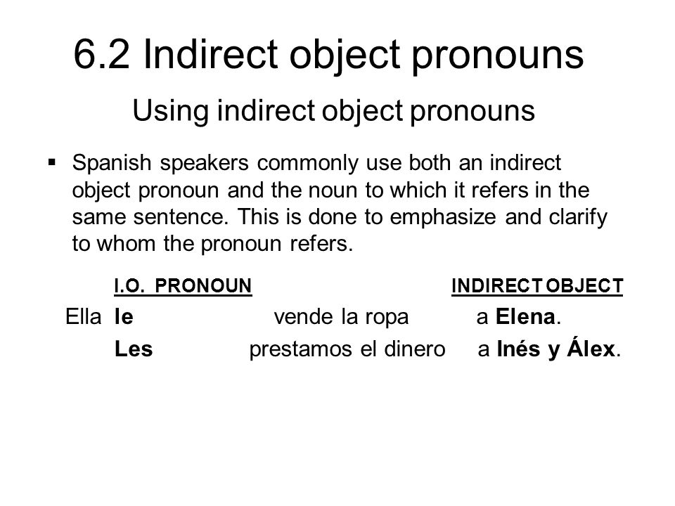 6.2 Indirect object pronouns  Spanish speakers commonly use both an indirect object pronoun and the noun to which it refers in the same sentence. Thi