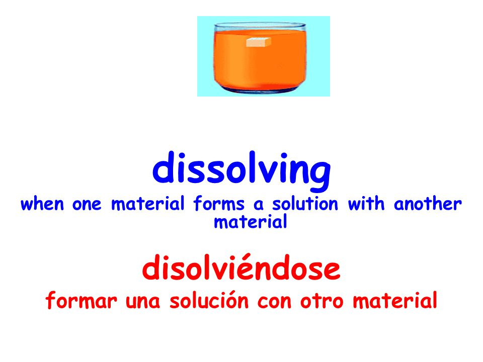 dissolving when one material forms a solution with another material disolviéndose formar una solución con otro material