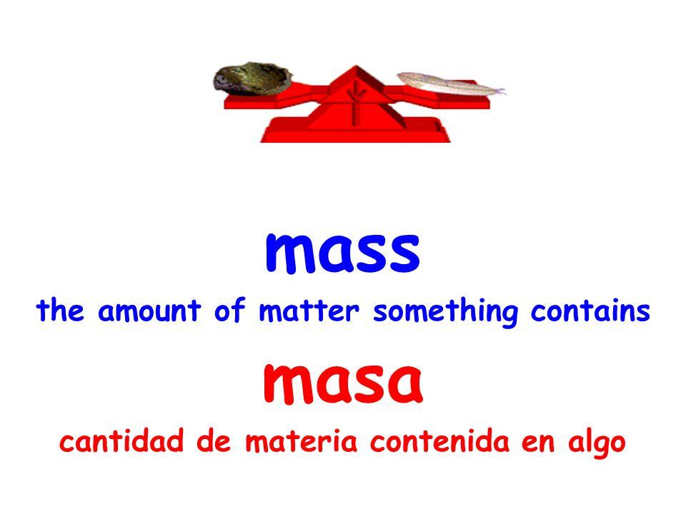 mass the amount of matter something contains masa cantidad de materia contenida en algo