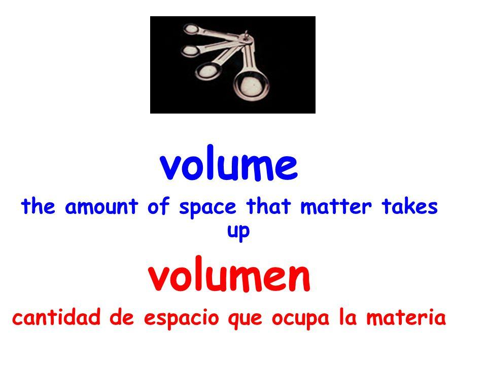 volume the amount of space that matter takes up volumen cantidad de espacio que ocupa la materia