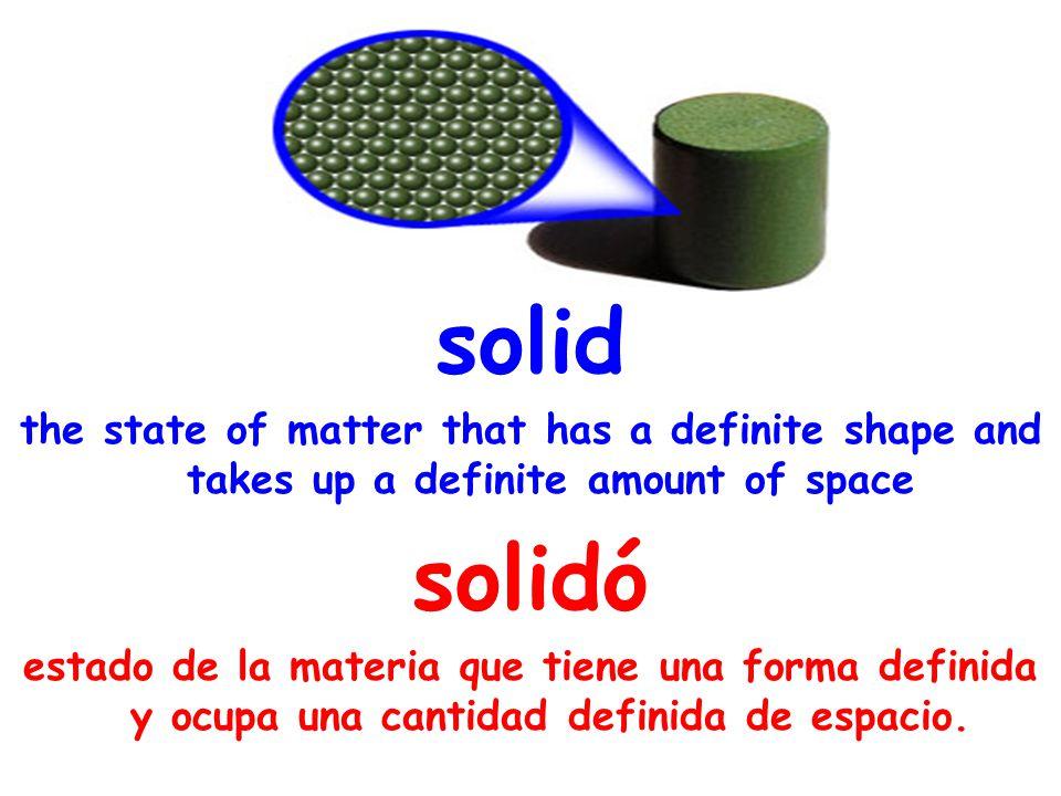 solid the state of matter that has a definite shape and takes up a definite amount of space solidó estado de la materia que tiene una forma definida y