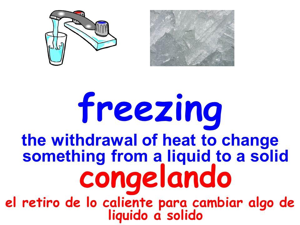 freezing the withdrawal of heat to change something from a liquid to a solid congelando el retiro de lo caliente para cambiar algo de liquido a solido