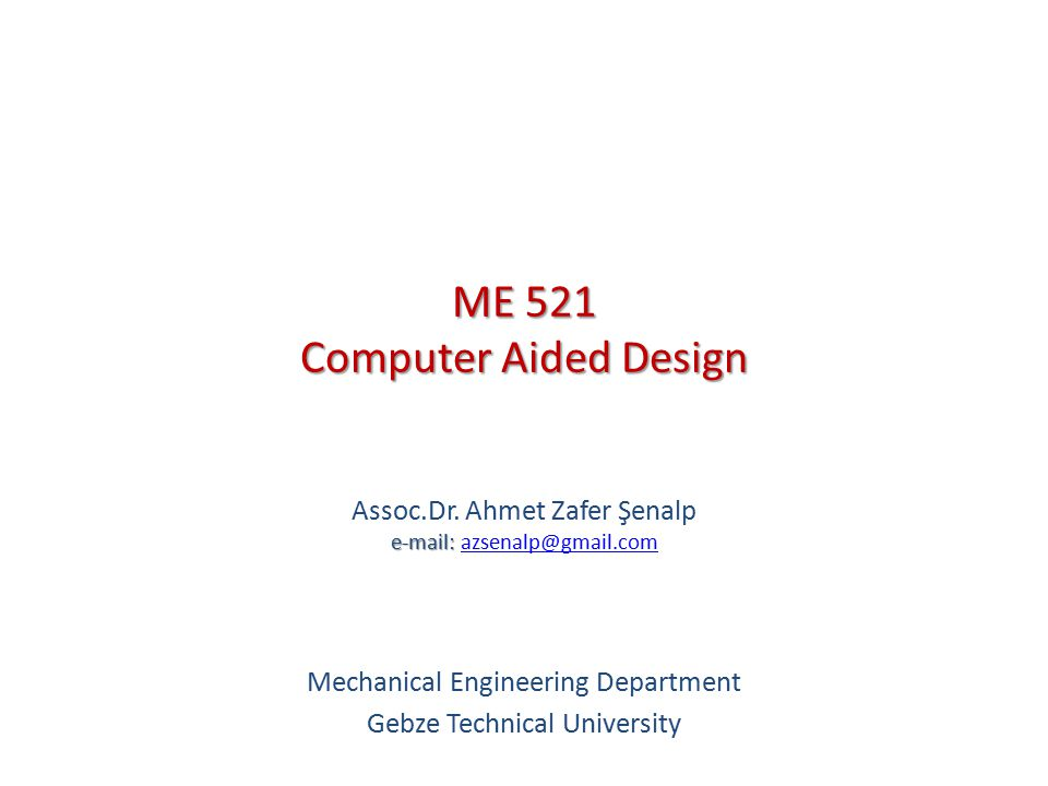 ME 521 Computer Aided Design Course Contents 1.Introduction to CAD 2.
