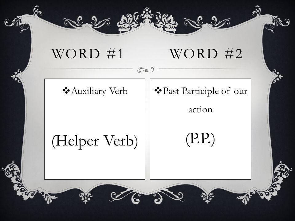  Auxiliary Verb (Helper Verb) WORD #1WORD #2  Past Participle of our action (P.P.)