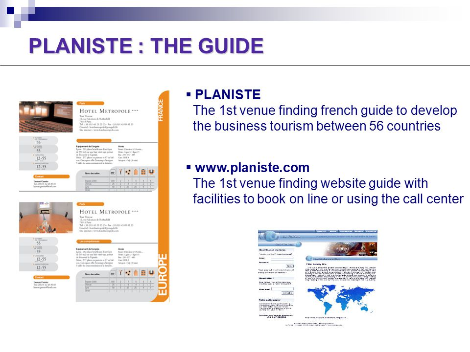PLANISTE : THE GUIDE  PLANISTE The 1st venue finding french guide to develop the business tourism between 56 countries  www.planiste.com The 1st venue finding website guide with facilities to book on line or using the call center
