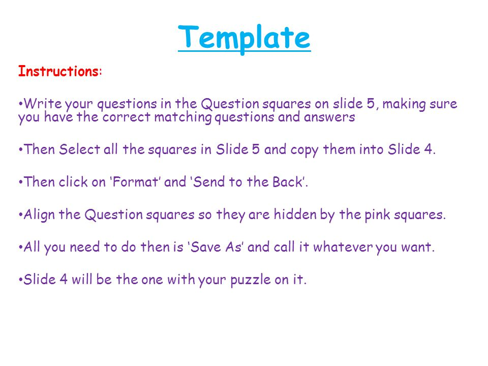 Template Instructions: Write your questions in the Question squares on slide 5, making sure you have the correct matching questions and answers Then Select all the squares in Slide 5 and copy them into Slide 4.
