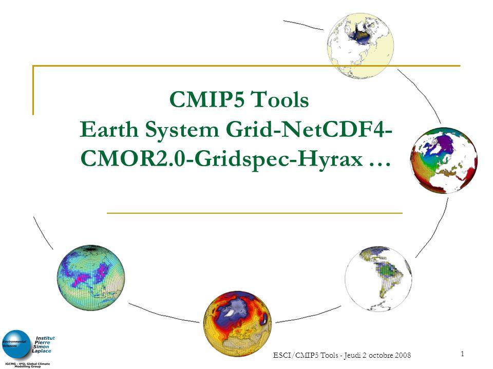 ESCI/CMIP5 Tools - Jeudi 2 octobre 2008 1 CMIP5 Tools Earth System Grid-NetCDF4- CMOR2.0-Gridspec-Hyrax …