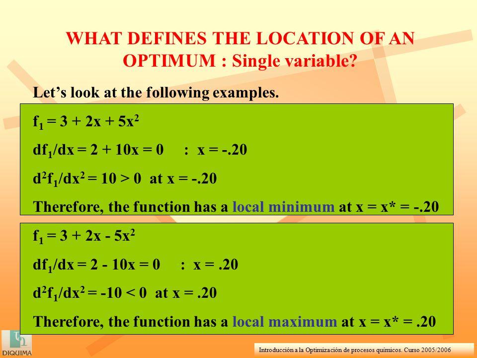 Introducción a la Optimización de procesos químicos. Curso 2005/2006 WHAT DEFINES THE LOCATION OF AN OPTIMUM : Single variable? Let's look at the foll