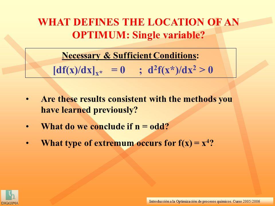 Introducción a la Optimización de procesos químicos. Curso 2005/2006 WHAT DEFINES THE LOCATION OF AN OPTIMUM: Single variable? Are these results consi