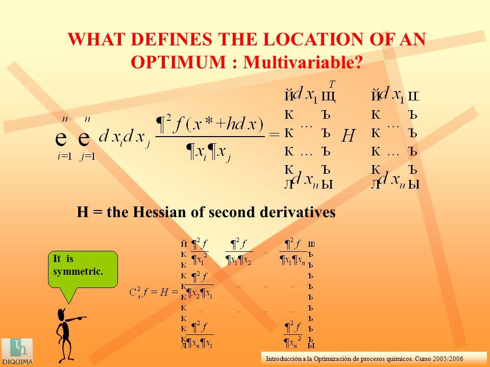 Introducción a la Optimización de procesos químicos. Curso 2005/2006 WHAT DEFINES THE LOCATION OF AN OPTIMUM : Multivariable? H = the Hessian of secon