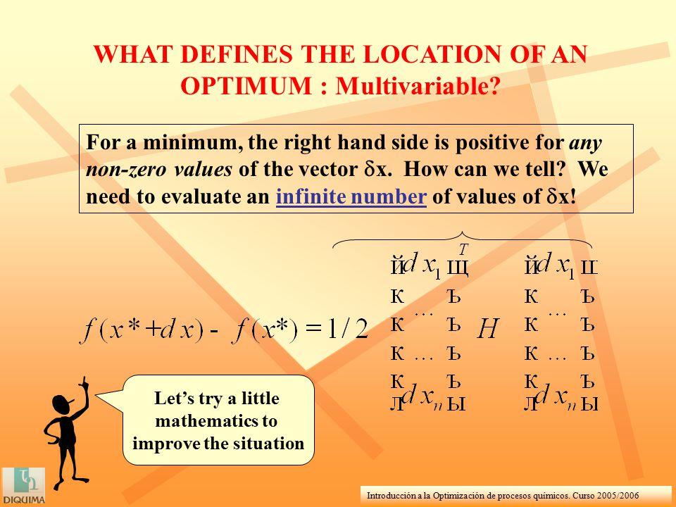 Introducción a la Optimización de procesos químicos. Curso 2005/2006 WHAT DEFINES THE LOCATION OF AN OPTIMUM : Multivariable? For a minimum, the right