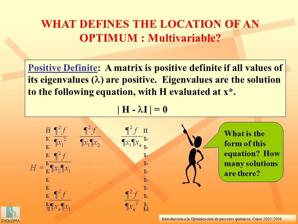 Introducción a la Optimización de procesos químicos. Curso 2005/2006 WHAT DEFINES THE LOCATION OF AN OPTIMUM : Multivariable? Positive Definite: A mat