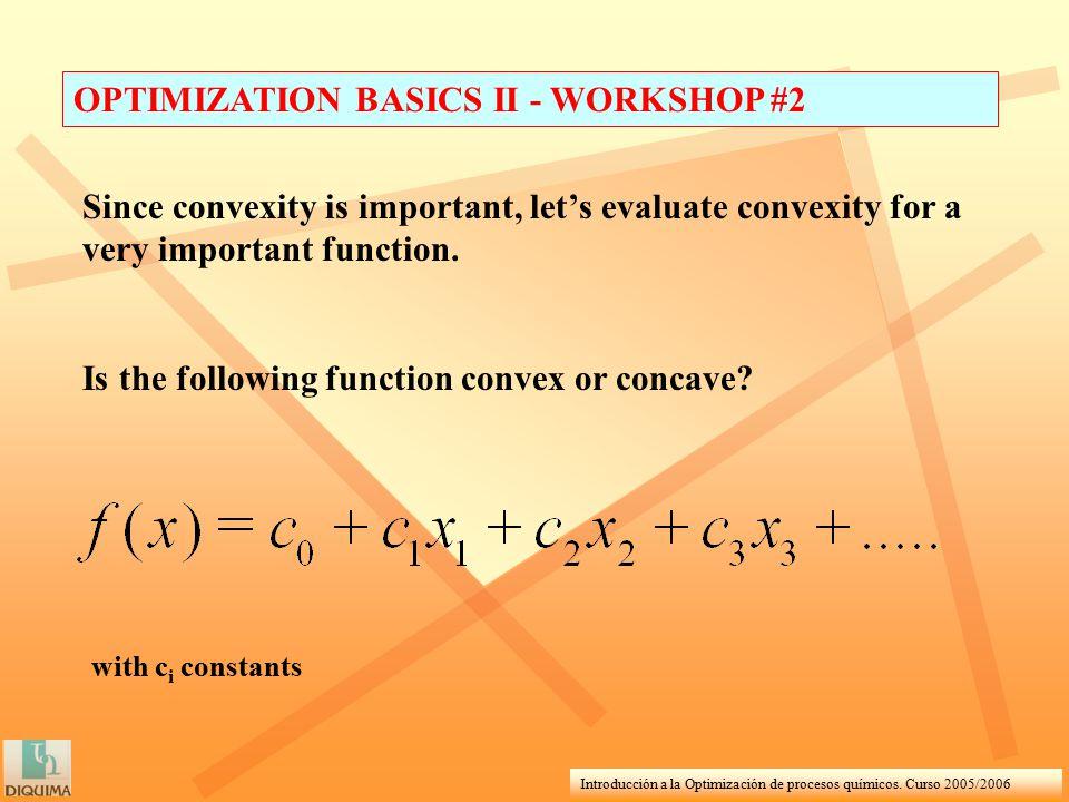 Introducción a la Optimización de procesos químicos. Curso 2005/2006 OPTIMIZATION BASICS II - WORKSHOP #2 Since convexity is important, let's evaluate