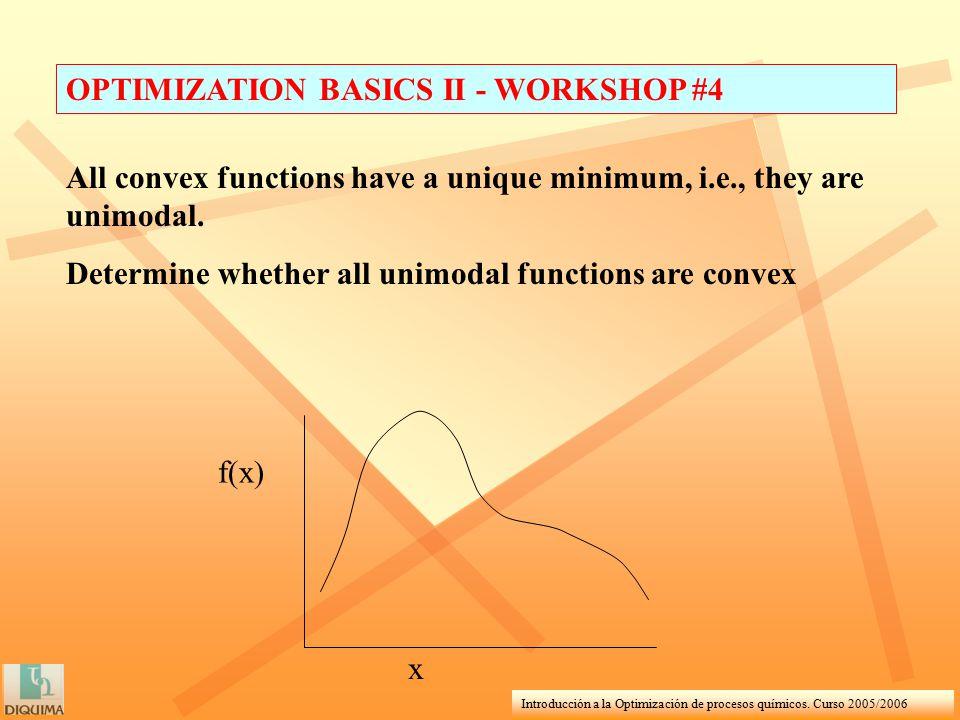 Introducción a la Optimización de procesos químicos. Curso 2005/2006 OPTIMIZATION BASICS II - WORKSHOP #4 All convex functions have a unique minimum,