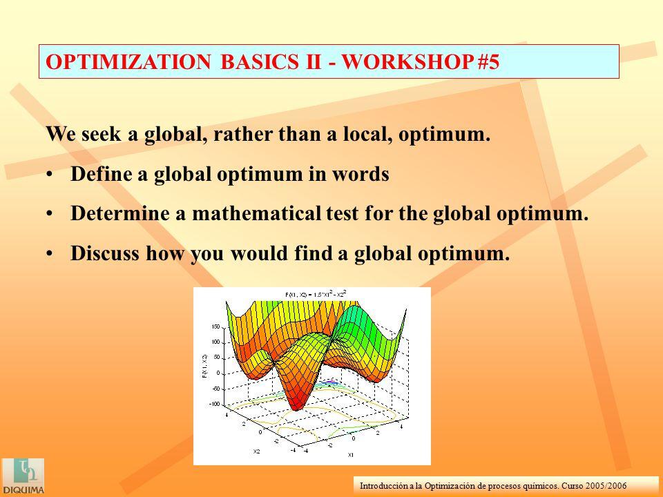 Introducción a la Optimización de procesos químicos. Curso 2005/2006 OPTIMIZATION BASICS II - WORKSHOP #5 We seek a global, rather than a local, optim