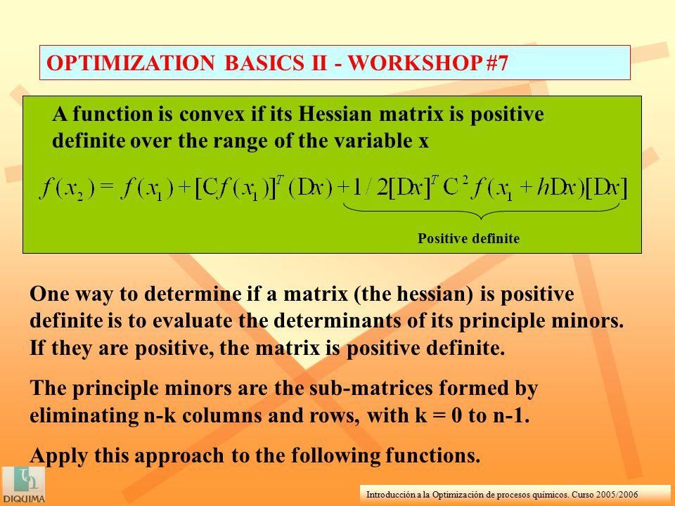 Introducción a la Optimización de procesos químicos. Curso 2005/2006 OPTIMIZATION BASICS II - WORKSHOP #7 A function is convex if its Hessian matrix i