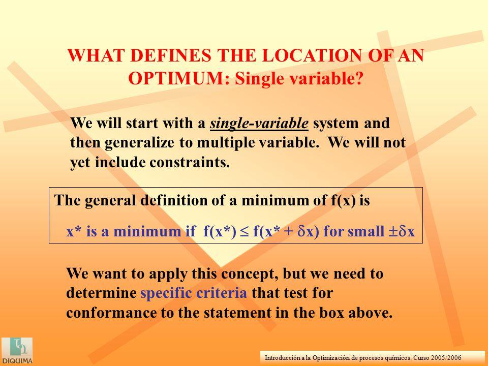 Introducción a la Optimización de procesos químicos. Curso 2005/2006 WHAT DEFINES THE LOCATION OF AN OPTIMUM: Single variable? The general definition