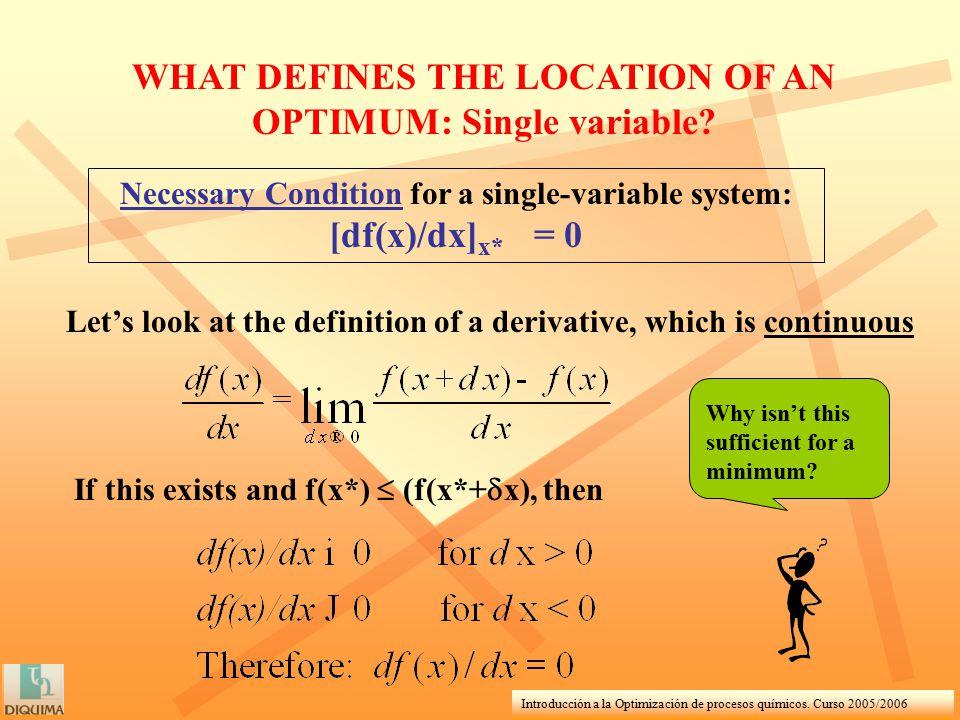 Introducción a la Optimización de procesos químicos. Curso 2005/2006 WHAT DEFINES THE LOCATION OF AN OPTIMUM: Single variable? Necessary Condition for