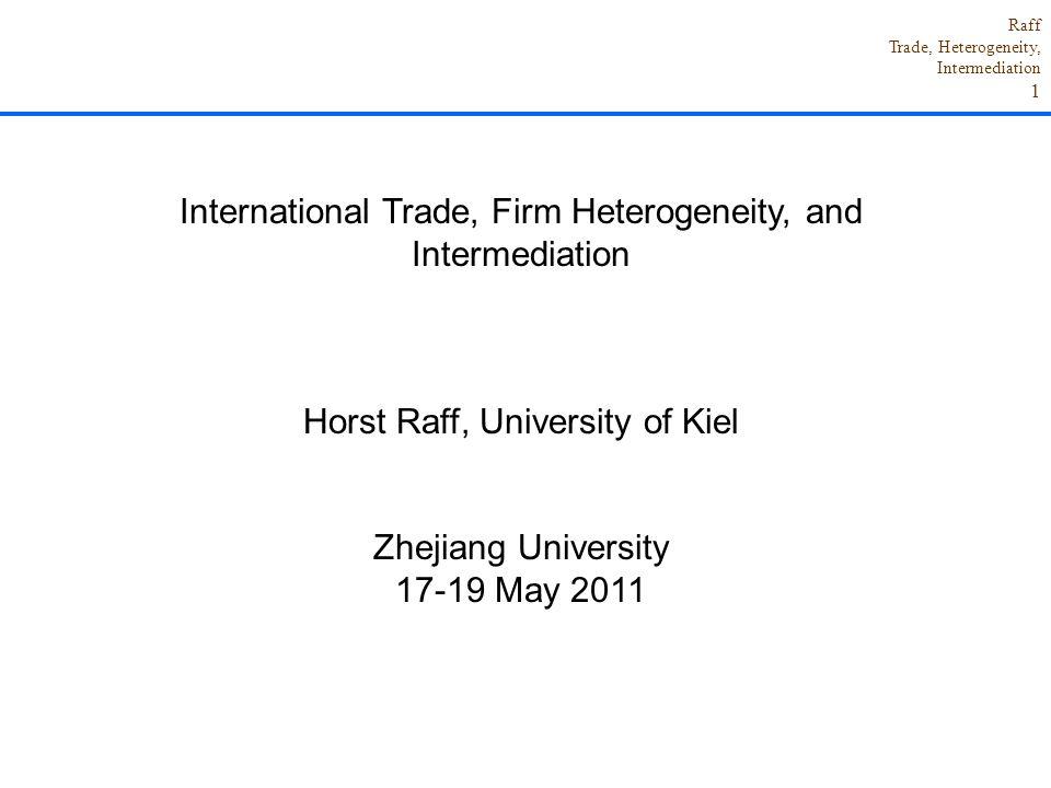 Raff Trade, Heterogeneity, Intermediation 1 International Trade, Firm Heterogeneity, and Intermediation Horst Raff, University of Kiel Zhejiang Univer