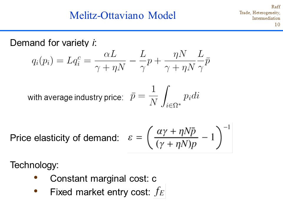 Raff Trade, Heterogeneity, Intermediation 10 Demand for variety i: with average industry price: Price elasticity of demand: Technology: Constant marginal cost: c Fixed market entry cost: Melitz-Ottaviano Model