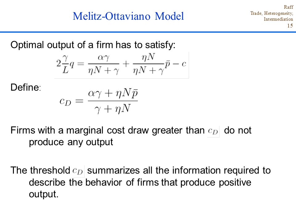 Raff Trade, Heterogeneity, Intermediation 15 Optimal output of a firm has to satisfy: Define : Firms with a marginal cost draw greater than do not produce any output The threshold summarizes all the information required to describe the behavior of firms that produce positive output.